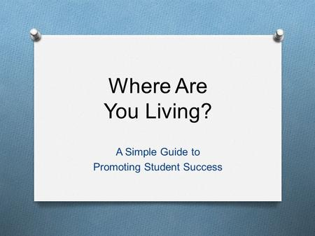 Where Are You Living? A Simple Guide to Promoting Student Success.