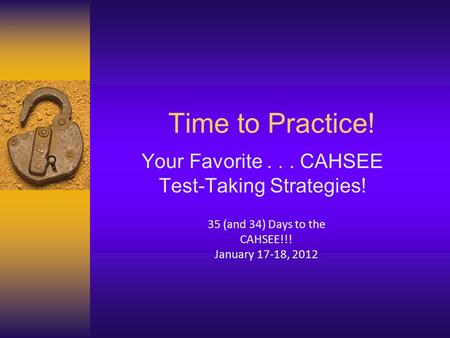 Time to Practice! Your Favorite... CAHSEE Test-Taking Strategies! 35 (and 34) Days to the CAHSEE!!! January 17-18, 2012.