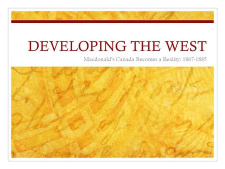 DEVELOPING THE WEST Macdonald's Canada Becomes a Reality: 1867-1885.