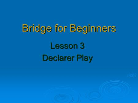 Bridge for Beginners Lesson 3 Declarer Play. Homework from Week 2 1Chris Game in 10 2Bill Part score in 11 2Bill Part score in  11 3Bill Game in NT 8.