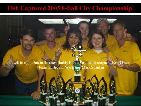 Fish Captured 2005 8-Ball City Championship! Left to right: Justin Girdner, Buddy Hand, Virginia Tousignant, Kris Grace, Jennifer Brown, Wai Pang, Mark.