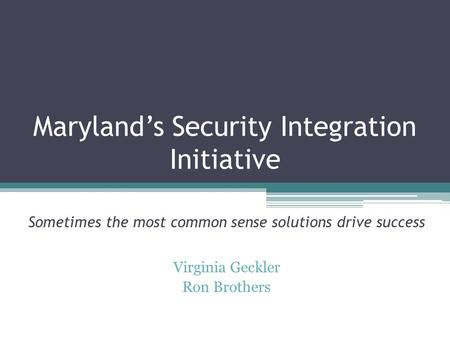 Maryland's Security Integration Initiative Sometimes the most common sense solutions drive success Virginia Geckler Ron Brothers.