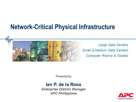 Large Data Centers Small & Medium Data Centers Computer Rooms & Closets Network-Critical Physical Infrastructure Presented by Ian P. de la Rosa Enterprise.