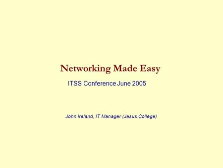 Networking Made Easy ITSS Conference June 2005 John Ireland, IT Manager (Jesus College)