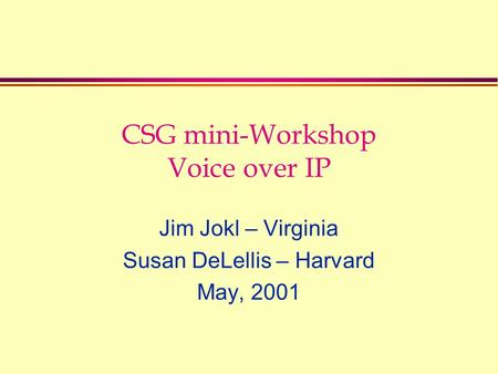 CSG mini-Workshop Voice over IP Jim Jokl – Virginia Susan DeLellis – Harvard May, 2001.