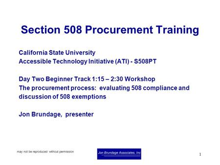 May not be reproduced without permission 1 Section 508 Procurement Training California State University Accessible Technology Initiative (ATI) - S508PT.