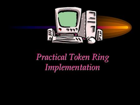 CHAPTER Practical Token Ring Implementation. Chapter Objectives Give an overview of the Token Ring LAN Describe the characteristics of the Token Ring.