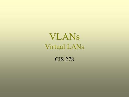 VLANs Virtual LANs CIS 278.