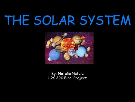 THE SOLAR SYSTEM By: Natalie Natale LRC 320 Final Project.