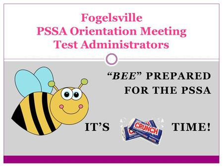 """BEE"" PREPARED FOR THE PSSA IT'S TIME! Fogelsville PSSA Orientation Meeting Test Administrators."