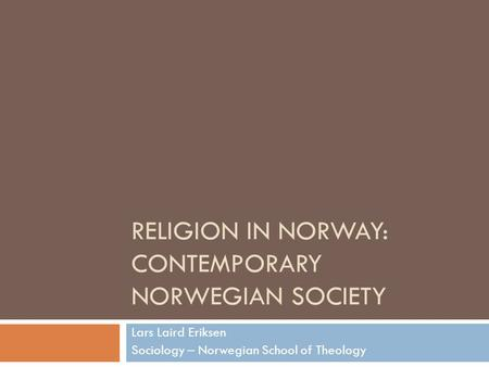 RELIGION IN NORWAY: CONTEMPORARY NORWEGIAN SOCIETY Lars Laird Eriksen Sociology – Norwegian School of Theology.