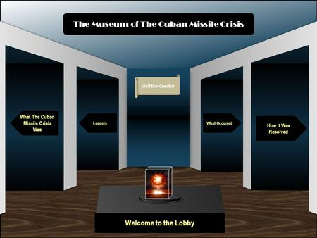 Museum Entrance Welcome to the Lobby What The Cuban Missile Crisis Was Leaders How it Was Resolved What Occurred The Museum of The Cuban Missile Crisis.