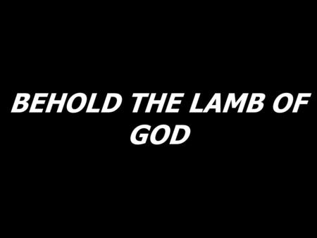 BEHOLD THE LAMB OF GOD.
