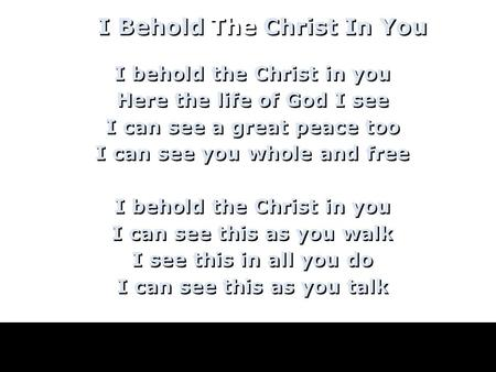 I behold the Christ in you Here the life of God I see I can see a great peace too I can see you whole and free I behold the Christ in you I can see this.