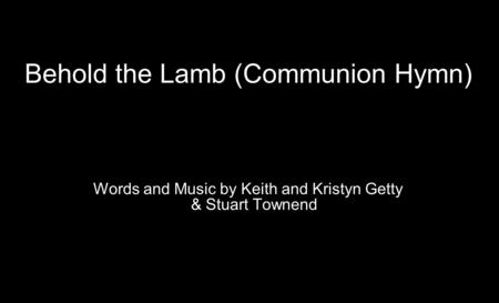 Behold the Lamb (Communion Hymn) Words and Music by Keith and Kristyn Getty & Stuart Townend.
