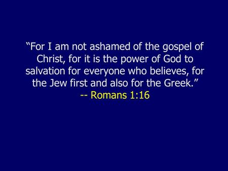 """For I am not ashamed of the gospel of Christ, for it is the power of God to salvation for everyone who believes, for the Jew first and also for the Greek."""