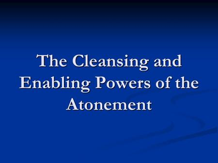 The Cleansing and Enabling Powers of the Atonement.
