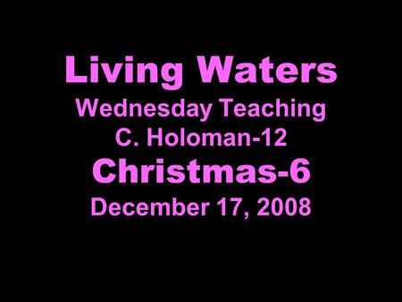 Living Waters Wednesday Teaching C. Holoman-12 Christmas-6 December 17, 2008.