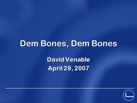 Dem Bones, Dem Bones David Venable April 29, 2007.