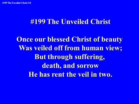 Once our blessed Christ of beauty Was veiled off from human view;