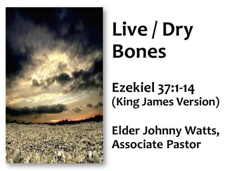 Live / Dry Bones Ezekiel 37:1-14 Elder Johnny Watts, Associate Pastor
