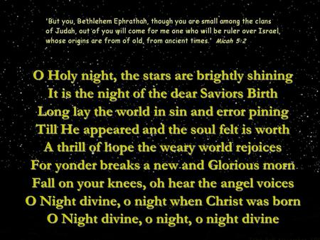 O Holy night, the stars are brightly shining It is the night of the dear Saviors Birth Long lay the world in sin and error pining Till He appeared and.