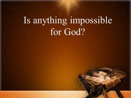 Is anything impossible for God?