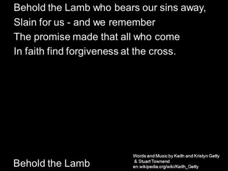 Behold the Lamb Behold the Lamb who bears our sins away, Slain for us - and we remember The promise made that all who come In faith find forgiveness at.