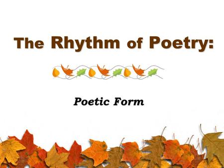 The Rhythm of Poetry: Poetic Form. Poetic Structure Form: the structure of a poem, or how it is set up and organized, which includes: Rhyme scheme: the.