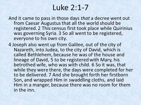 Luke 2:1-7 And it came to pass in those days that a decree went out from Caesar Augustus that all the world should be registered. 2 This census first took.
