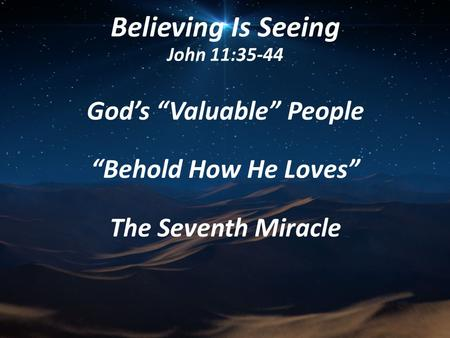 "Believing Is Seeing John 11:35-44 God's ""Valuable"" People ""Behold How He Loves"" The Seventh Miracle."