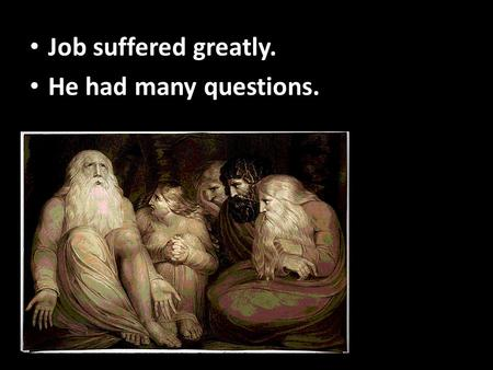 Job suffered greatly. He had many questions.. Job suffered greatly. He had many questions.