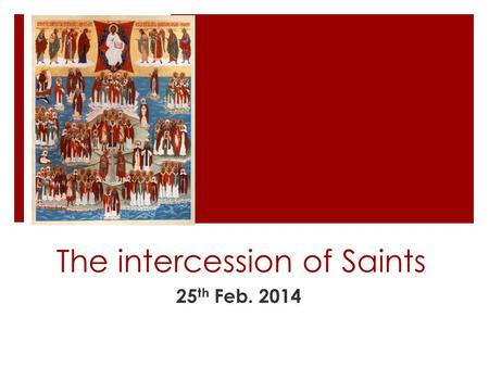 The intercession of Saints 25 th Feb. 2014. Your List  What is a saint?  How does one attain the status of saint and who decides?  Why do we ask for.