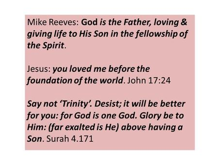 Mike Reeves: God is the Father, loving & giving life to His Son in the fellowship of the Spirit. Jesus: you loved me before the foundation of the world.