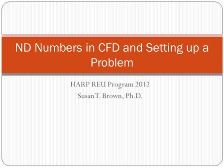 HARP REU Program 2012 Susan T. Brown, Ph.D. ND Numbers in CFD and Setting up a Problem.