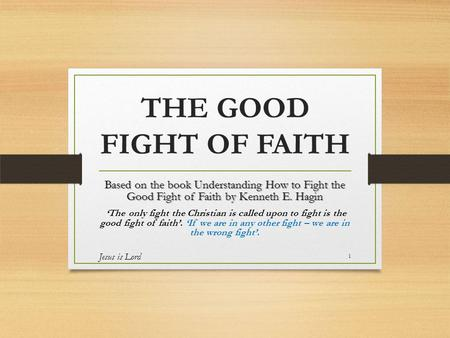 THE GOOD FIGHT OF FAITH Based on the book Understanding How to Fight the Good Fight of Faith by Kenneth E. Hagin 'The only fight the Christian is called.