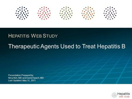 Hepatitis web study H EPATITIS W EB S TUDY Therapeutic Agents Used to Treat Hepatitis B Presentation Prepared by: Nina Kim, MD and David Spach, MD Last.