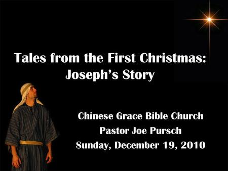 Tales from the First Christmas: Joseph's Story Chinese Grace Bible Church Pastor Joe Pursch Sunday, December 19, 2010.