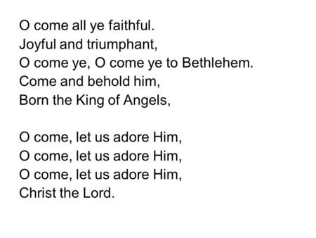O come all ye faithful. Joyful and triumphant, O come ye, O come ye to Bethlehem. Come and behold him, Born the King of Angels, O come, let us adore Him,