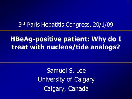 1 3 rd Paris Hepatitis Congress, 20/1/09 HBeAg-positive patient: Why do I treat with nucleos/tide analogs? Samuel S. Lee University of Calgary Calgary,