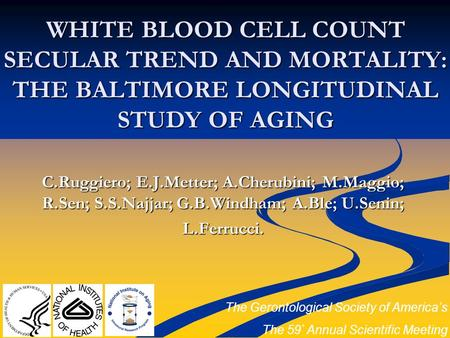 WHITE BLOOD CELL COUNT SECULAR TREND AND MORTALITY: THE BALTIMORE LONGITUDINAL STUDY OF AGING C.Ruggiero; E.J.Metter; A.Cherubini; M.Maggio; R.Sen; S.S.Najjar;