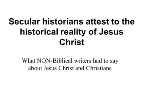 Secular historians attest to the historical reality of Jesus Christ What NON-Biblical writers had to say about Jesus Christ and Christians.