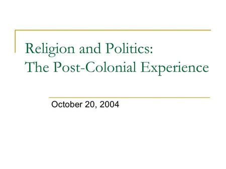 Religion and Politics: The Post-Colonial Experience October 20, 2004.