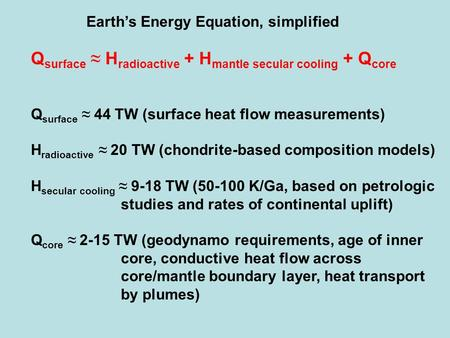 Earth's Energy Equation, simplified Q surface ≈ H radioactive + H mantle secular cooling + Q core Q surface ≈ 44 TW (surface heat flow measurements) H.