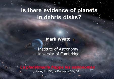Is there evidence of planets in debris disks? Mark Wyatt Institute of Astronomy University of Cambridge La planètmania frappe les astronomes Kalas, P.