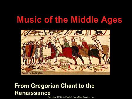 Music of the Middle Ages From Gregorian Chant to the Renaissance Copyright © 2005 - Frankel Consulting Services, Inc.