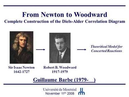 Guillaume Barbe (1979- ) Université de Montréal November 11 th 2008 From Newton to Woodward Complete Construction of the Diels-Alder Correlation Diagram.