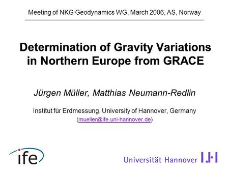 Determination of Gravity Variations in Northern Europe from GRACE Jürgen Müller, Matthias Neumann-Redlin Institut für Erdmessung, University of Hannover,