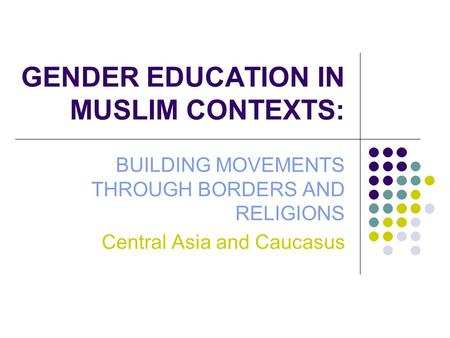GENDER EDUCATION IN MUSLIM CONTEXTS: BUILDING MOVEMENTS THROUGH BORDERS AND RELIGIONS Central Asia and Caucasus.