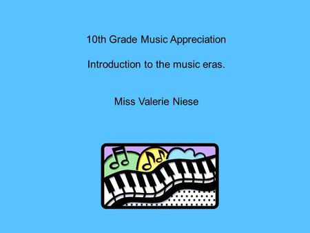 10th Grade Music Appreciation Introduction to the music eras. Miss Valerie Niese.